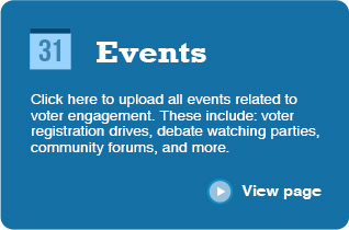 Events Click here to upload all events related to voter engagement. These include: voter registration drives, debate watching parties, community forums, and more. ‣ View page