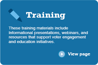 Training These training materials include informational presentations, webinars, and resources that support voter engagement and education initiatives. ‣ View page